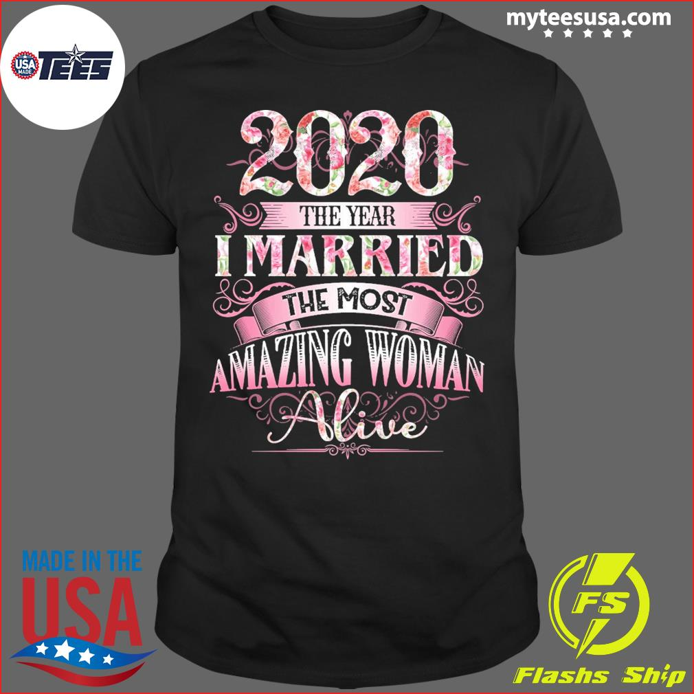 2020 the year i married the most amazing woman alive flower shirt