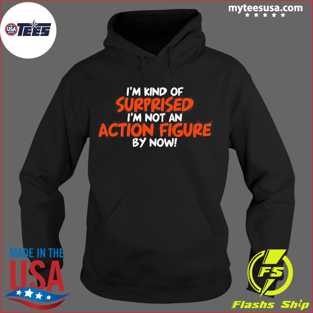 I'm Kind Of Surprised I'm Not An Action Figure By Now Shirt Hoodie