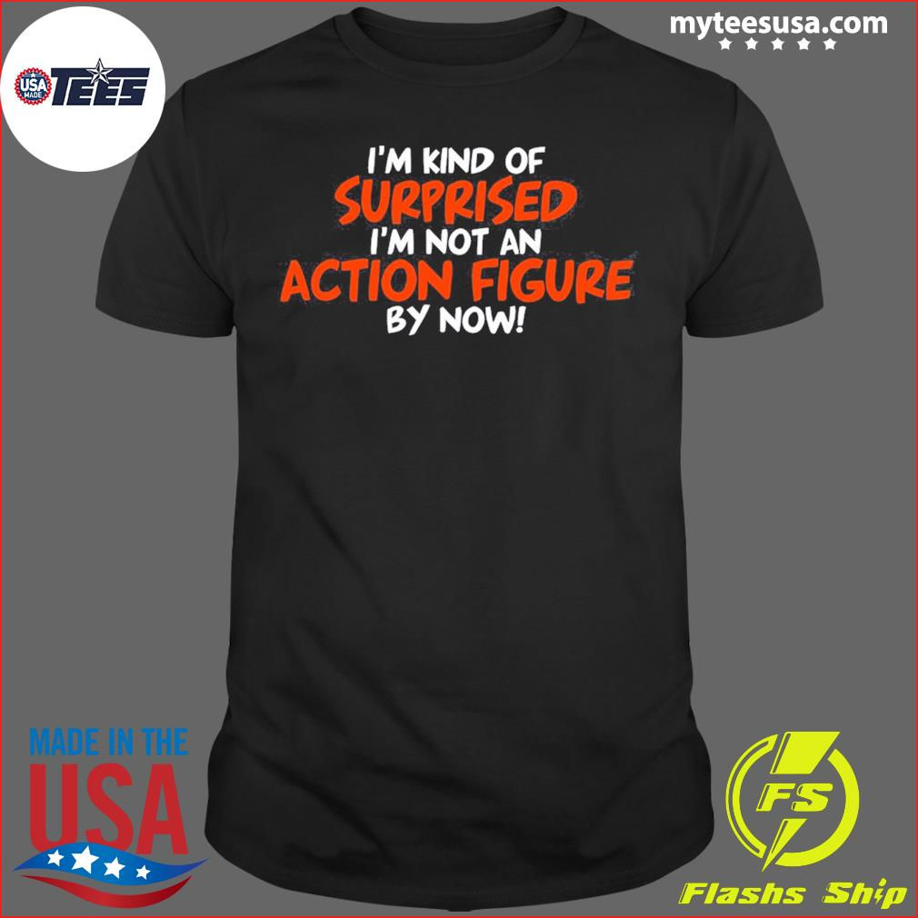 I'm Kind Of Surprised I'm Not An Action Figure By Now Shirt