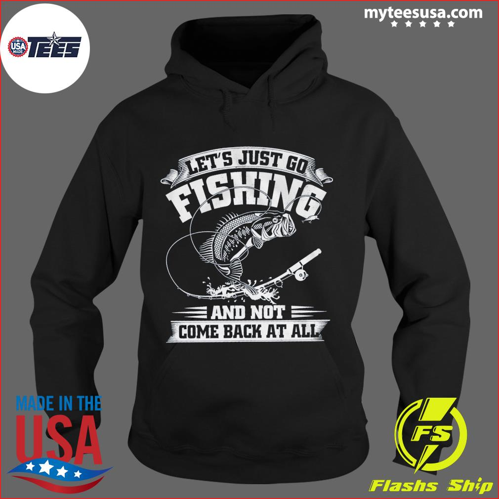 Let's Just Go Fishing And Not Come Back At All Shirt Hoodie