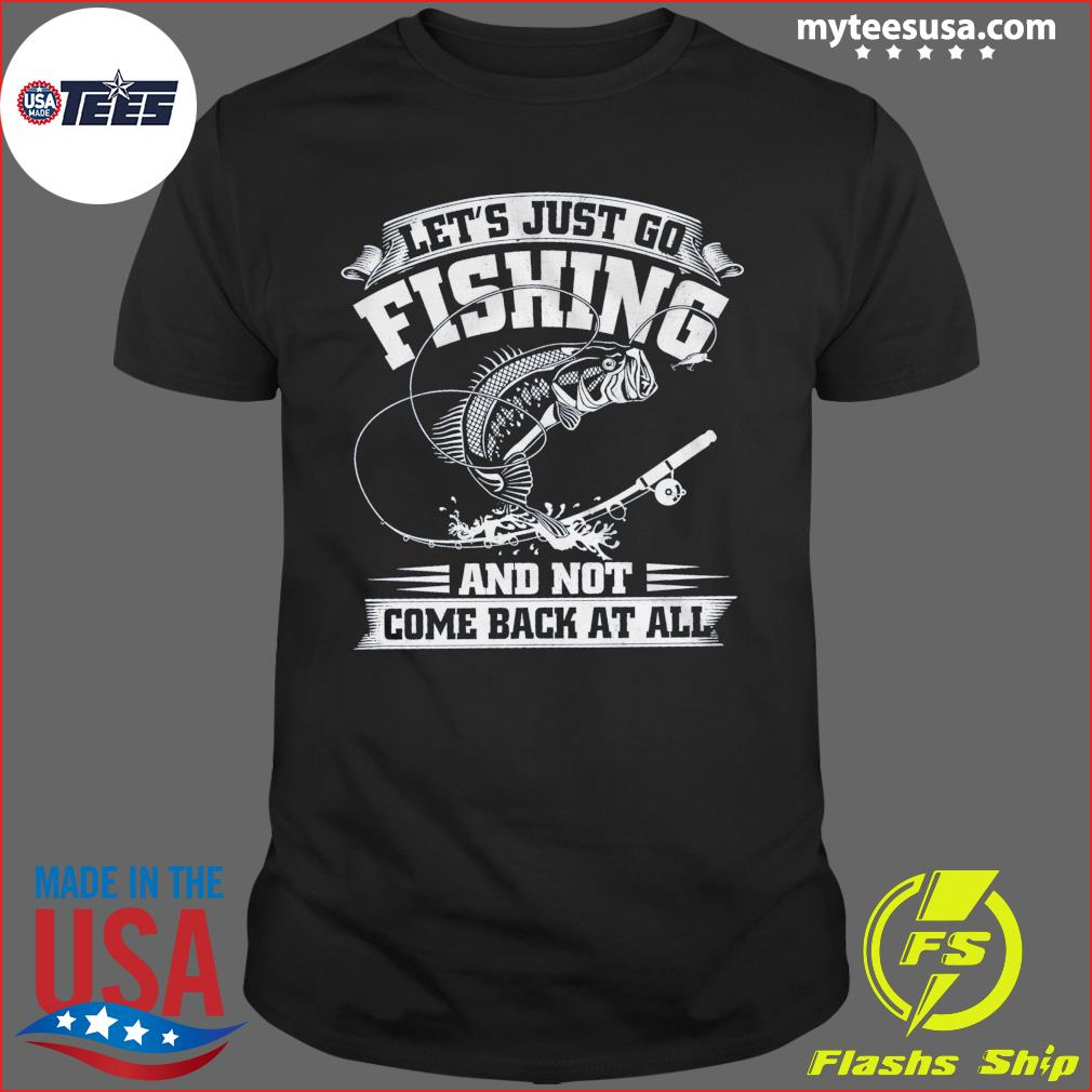 Let's Just Go Fishing And Not Come Back At All Shirt
