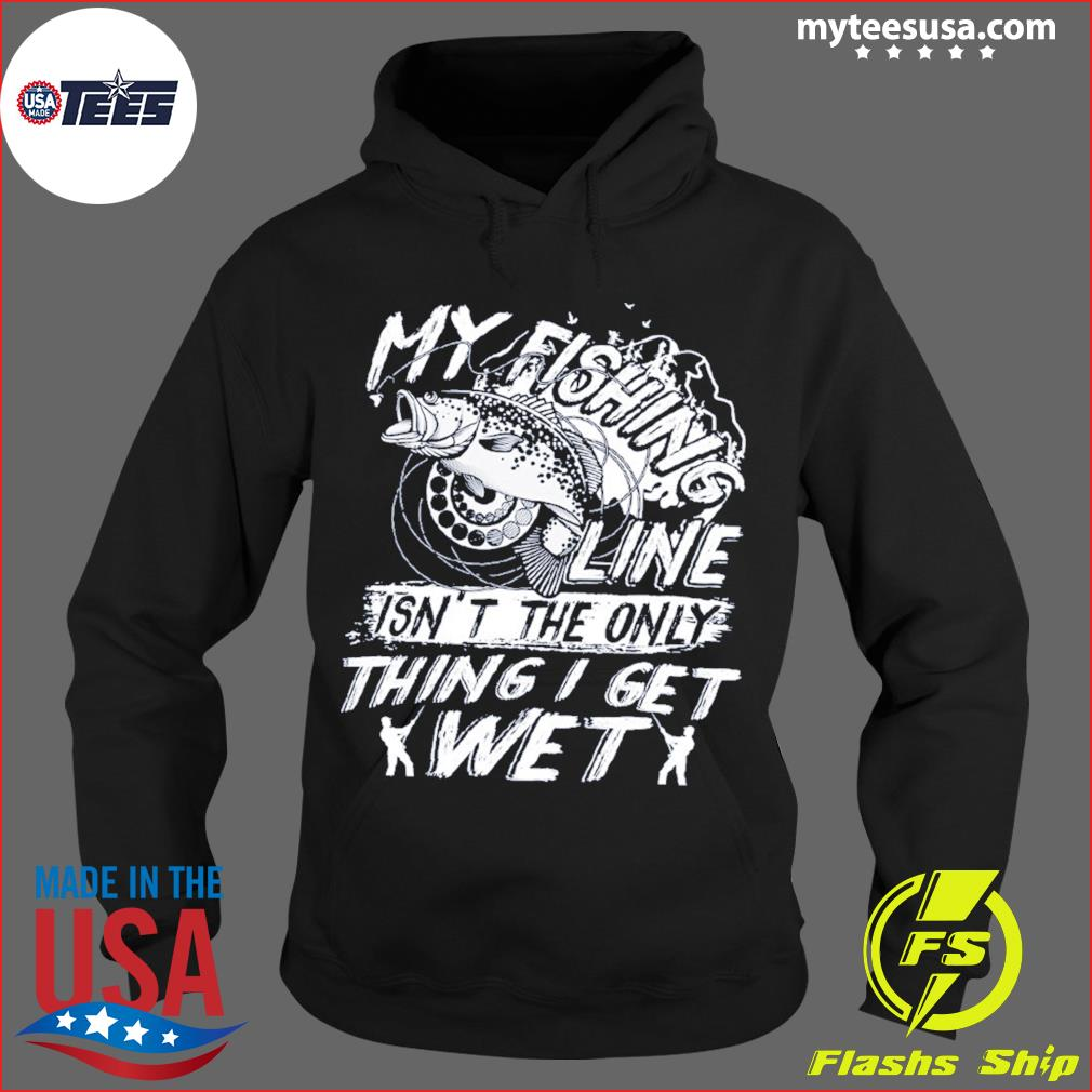 My Fishing Line Isn't The Only Thing I Get Wet Shirt Hoodie