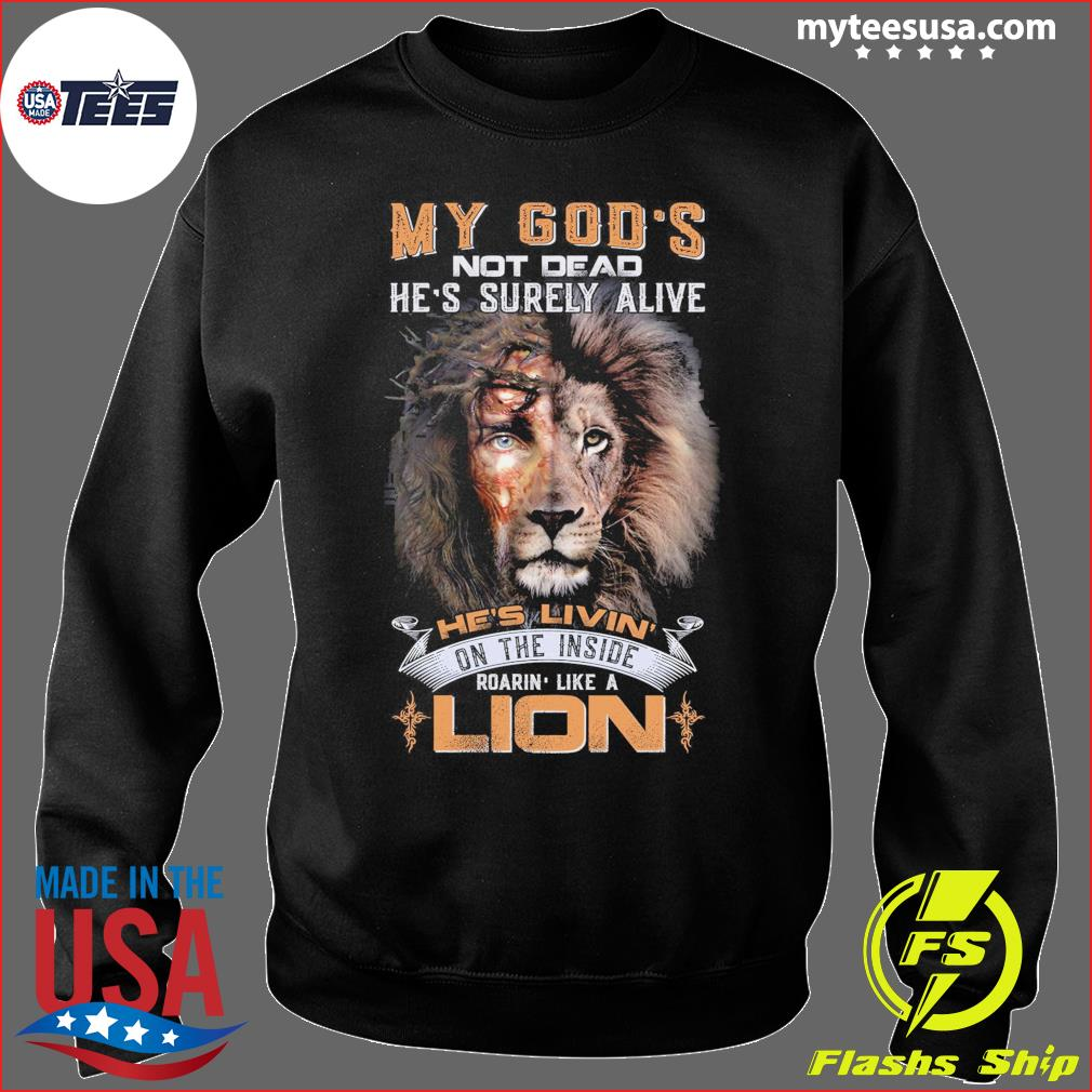 My God's Not Dead He's Surely Alive He's Livin' Roarin' Like A Lion Shirt Sweater