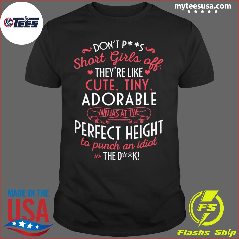 Don't Ps Short Girls Off They're Like Cute Tiny Adorable Perfect Height Shirt