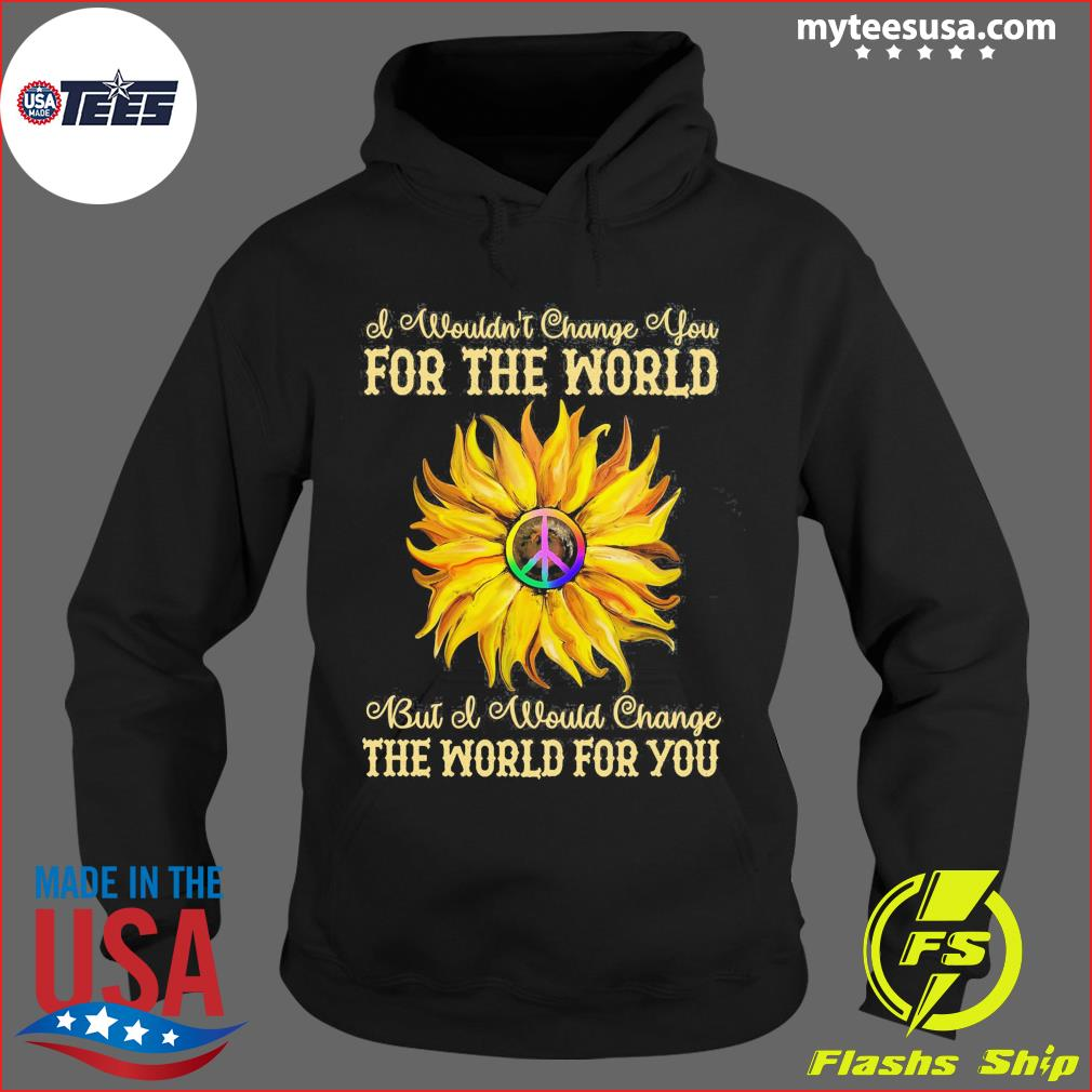 I Wouldn't Change You For The World Bit Of Would Change The World For You Sunflower Shirt Hoodie