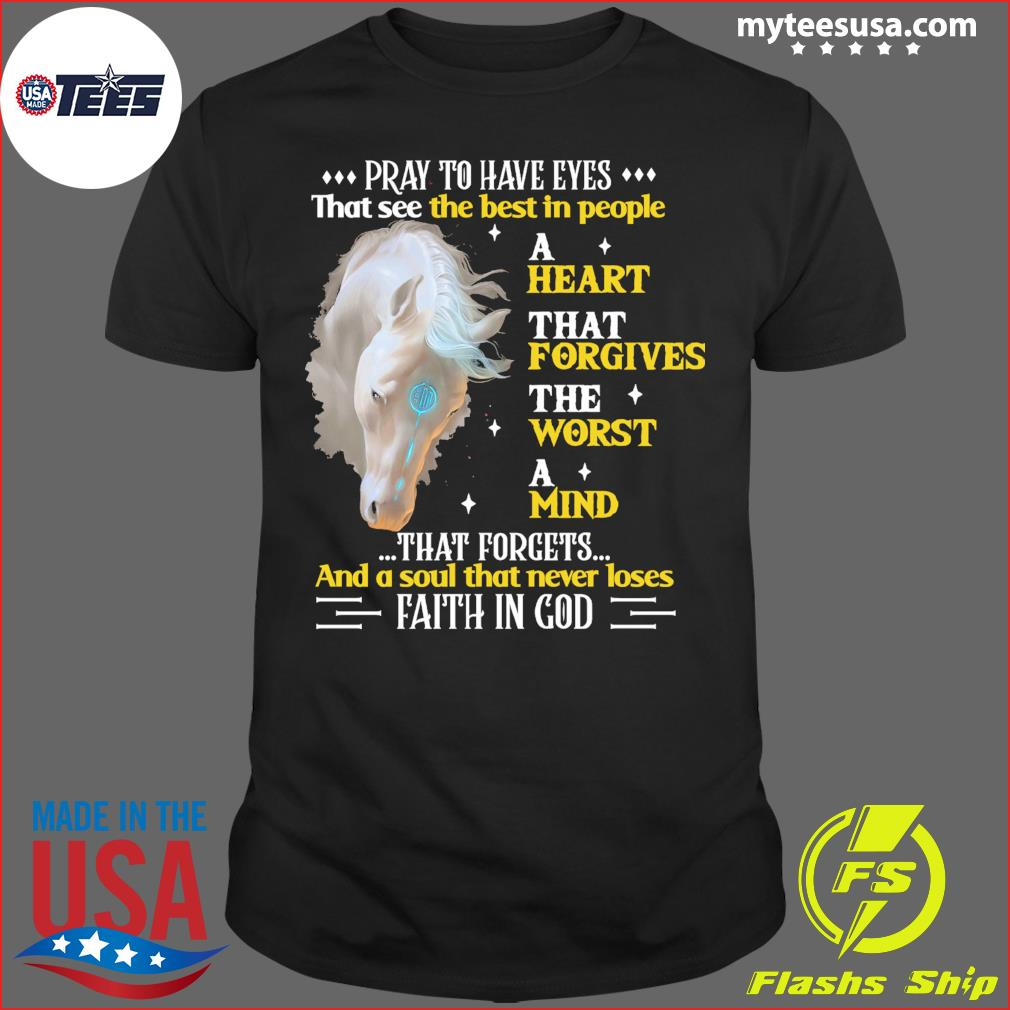 Horse Pray To Have Eyes That See The Best In People A Heart That Forgives Shirt