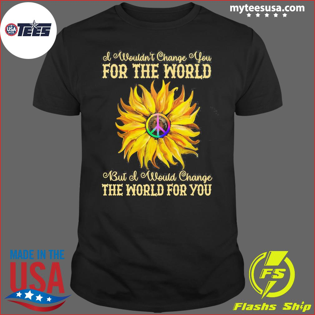 I Wouldn't Change You For The World Bit Of Would Change The World For You Sunflower Shirt
