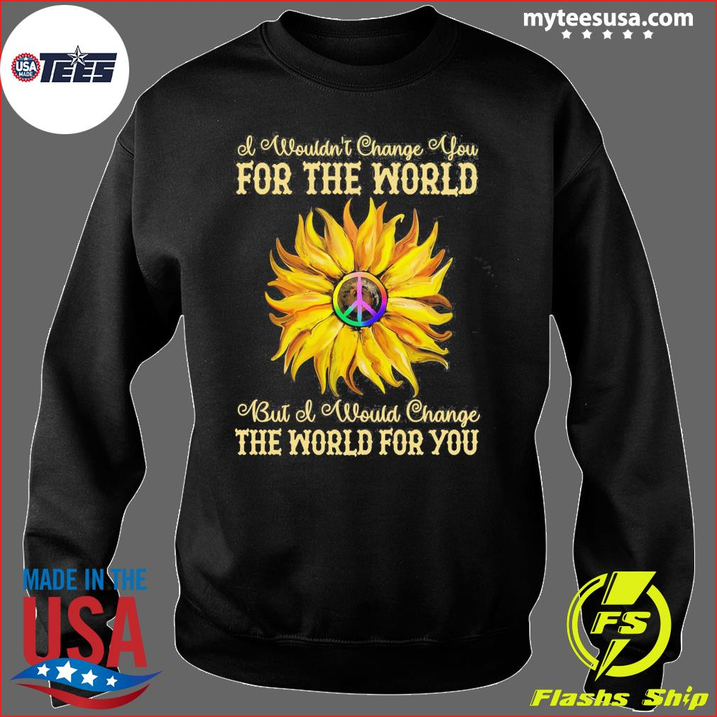 I Wouldn't Change You For The World Bit Of Would Change The World For You Sunflower Shirt Sweater