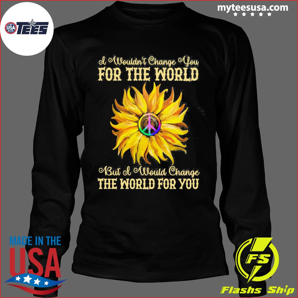 I Wouldn't Change You For The World Bit Of Would Change The World For You Sunflower Shirt Long Sleeve
