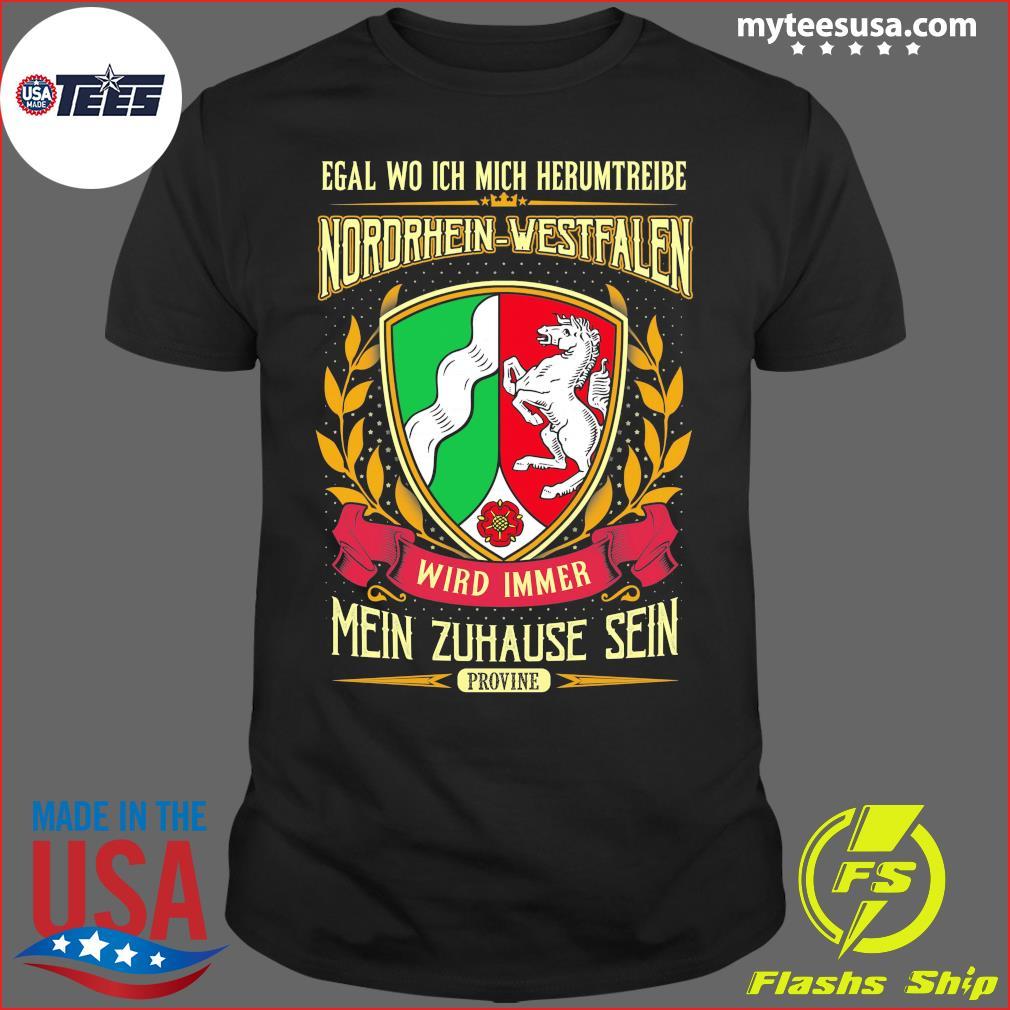 Egal Wo Ich Mich Herumtreibe Nordrhein-Westfalen Wird Immer Mein Zuhause Sein Shirt