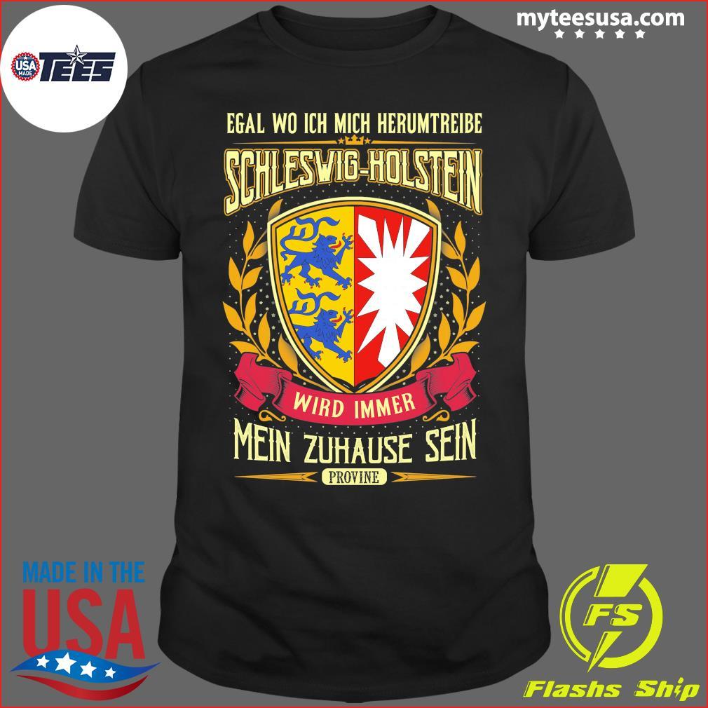 Egal Wo Ich Mich Herumtreibe Schleswig-Holstein Wird Immer Mein Zuhause Sein Shirt