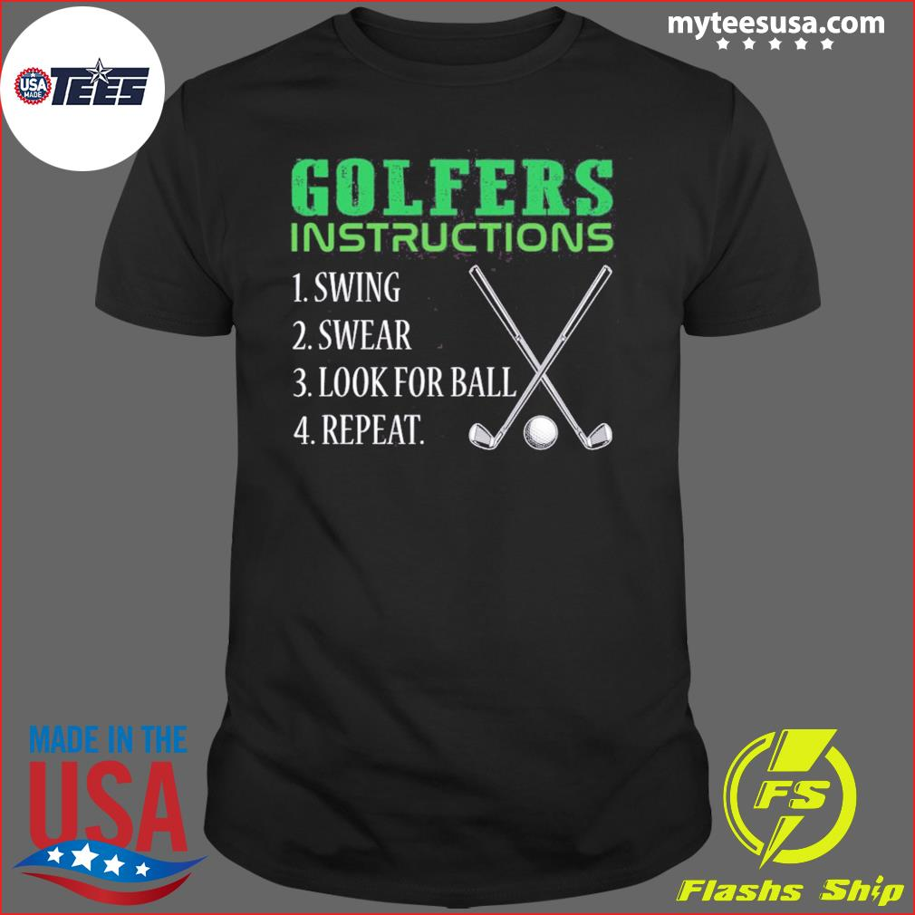 Golfers Instructions Swing Swear Look For Ball Repeat Shirt