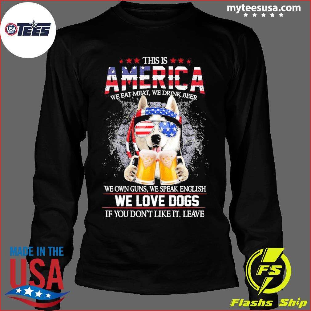 Husky Beer This Is America We Love Dogs If You Don't Like It Leave Shirt Long Sleeve