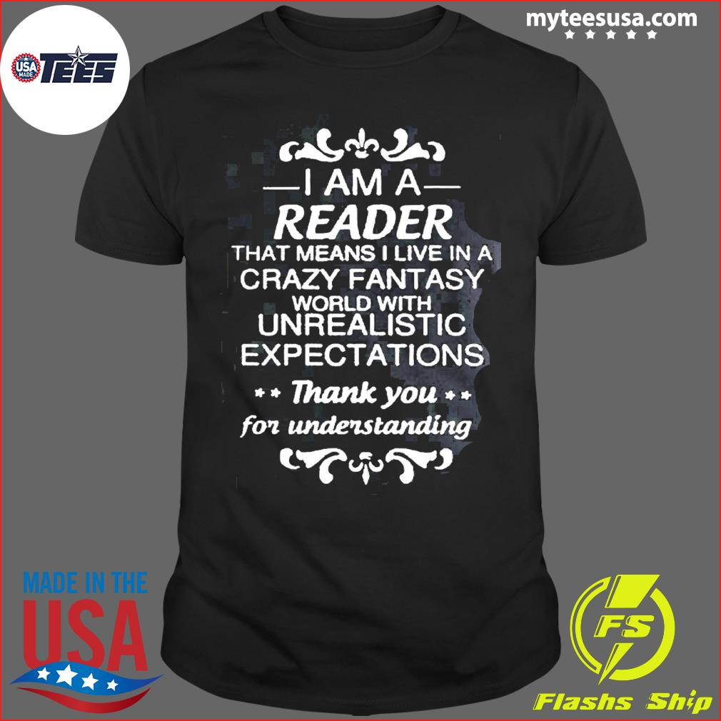 I Am A Reader That Means I Live In A Crazy Fantasy Unrealistic Shirt