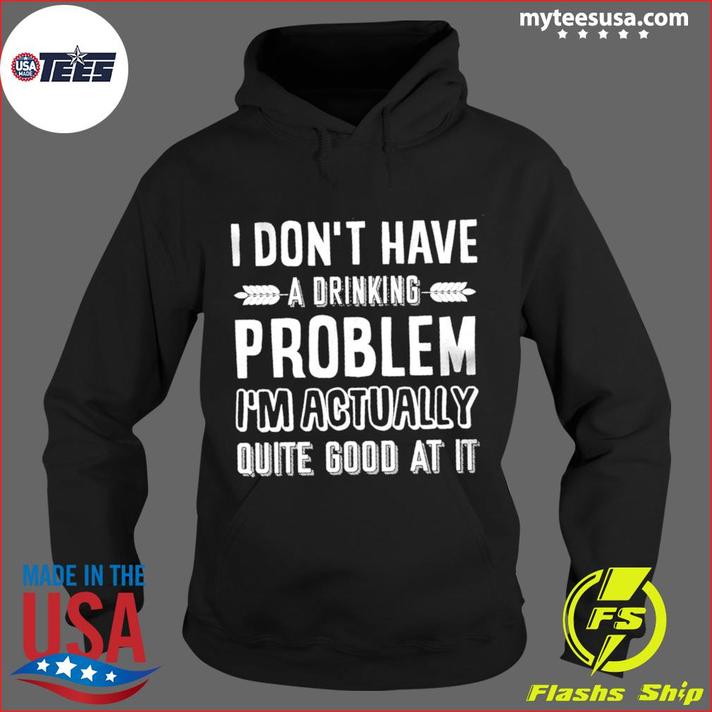 I Don't Have A Drinking Problem I'm Actually Quite Good At It Shirt Hoodie