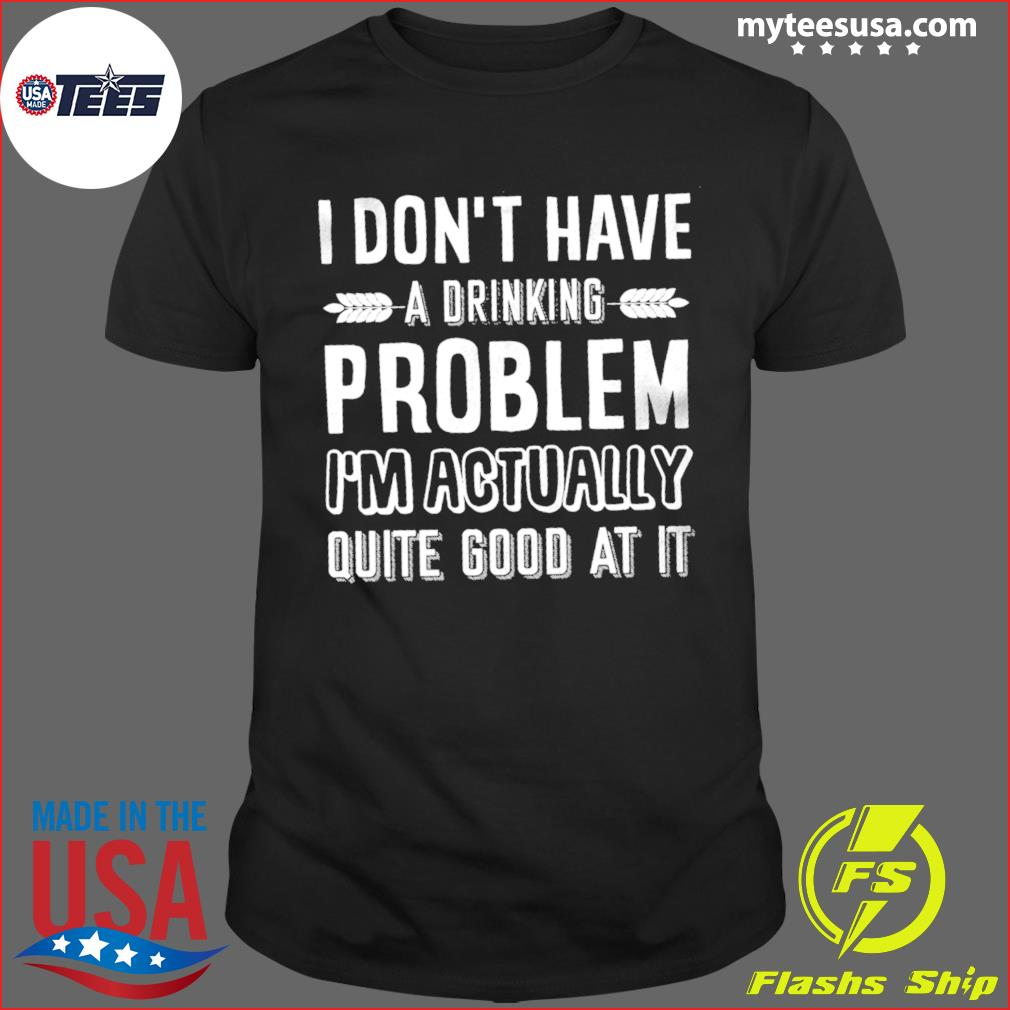 I Don't Have A Drinking Problem I'm Actually Quite Good At It Shirt