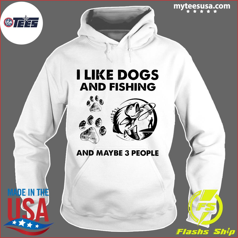I Like Dogs And Fishing And Maybe 3 People Shirt Hoodie