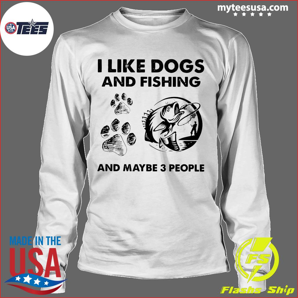 I Like Dogs And Fishing And Maybe 3 People Shirt Longsleeve