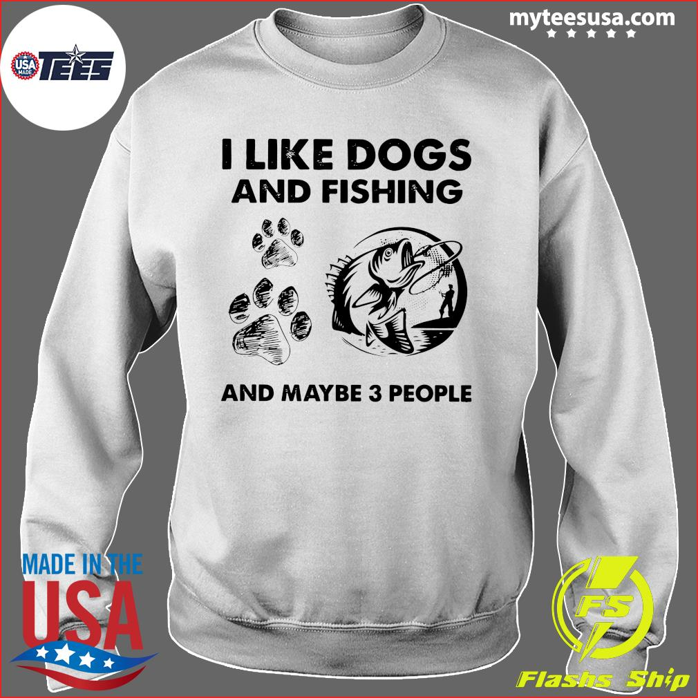 I Like Dogs And Fishing And Maybe 3 People Shirt Sweater
