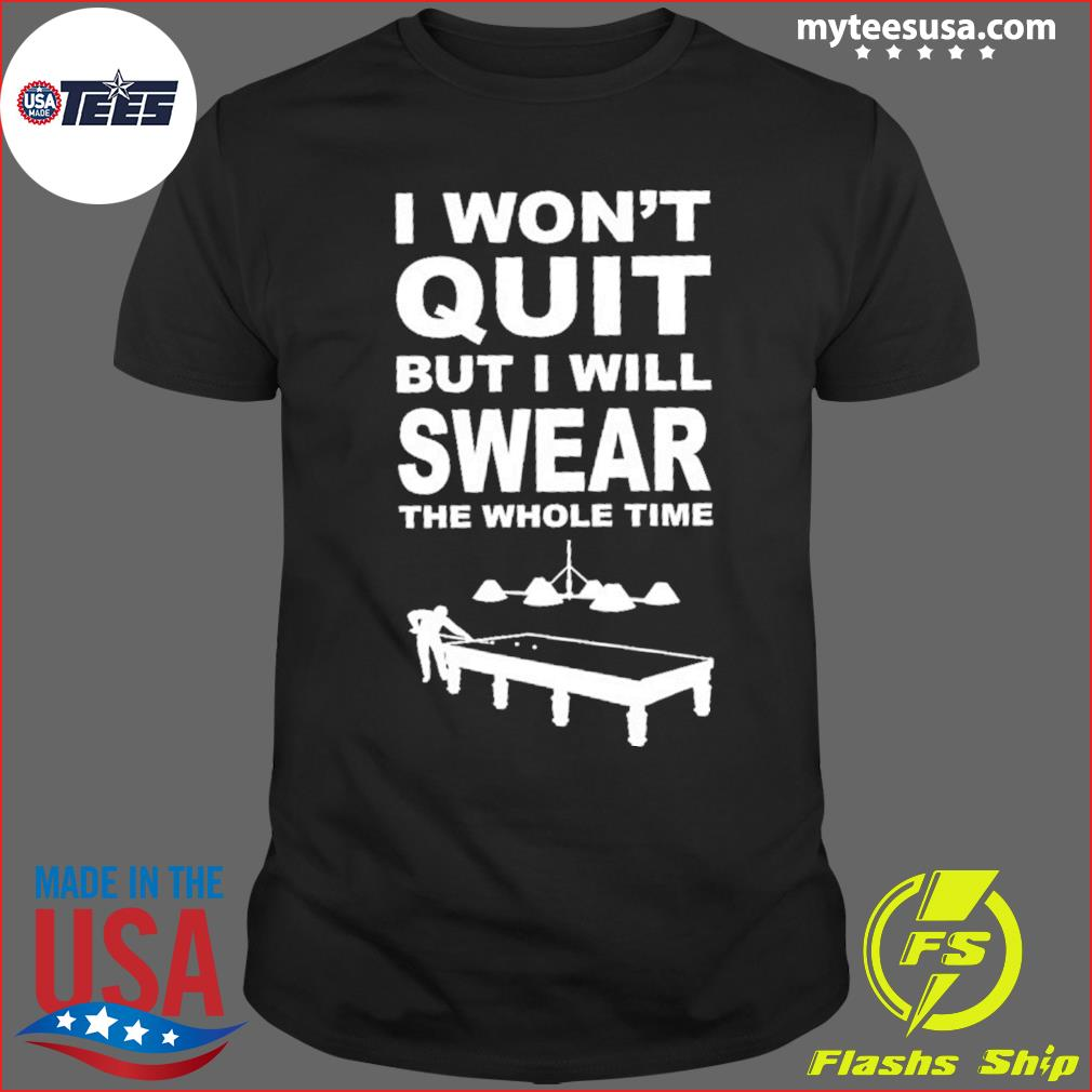 I Won't Quit But I Will Swear The Whole Time Billiard Shirt