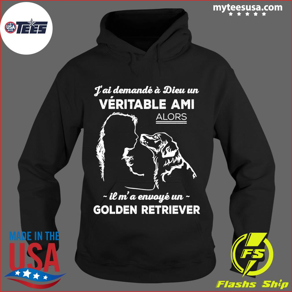 J'ai Demande A Dieu Un Veritable Ami Alors Il M' A Envoye Un Golden Retriever Shirt Hoodie