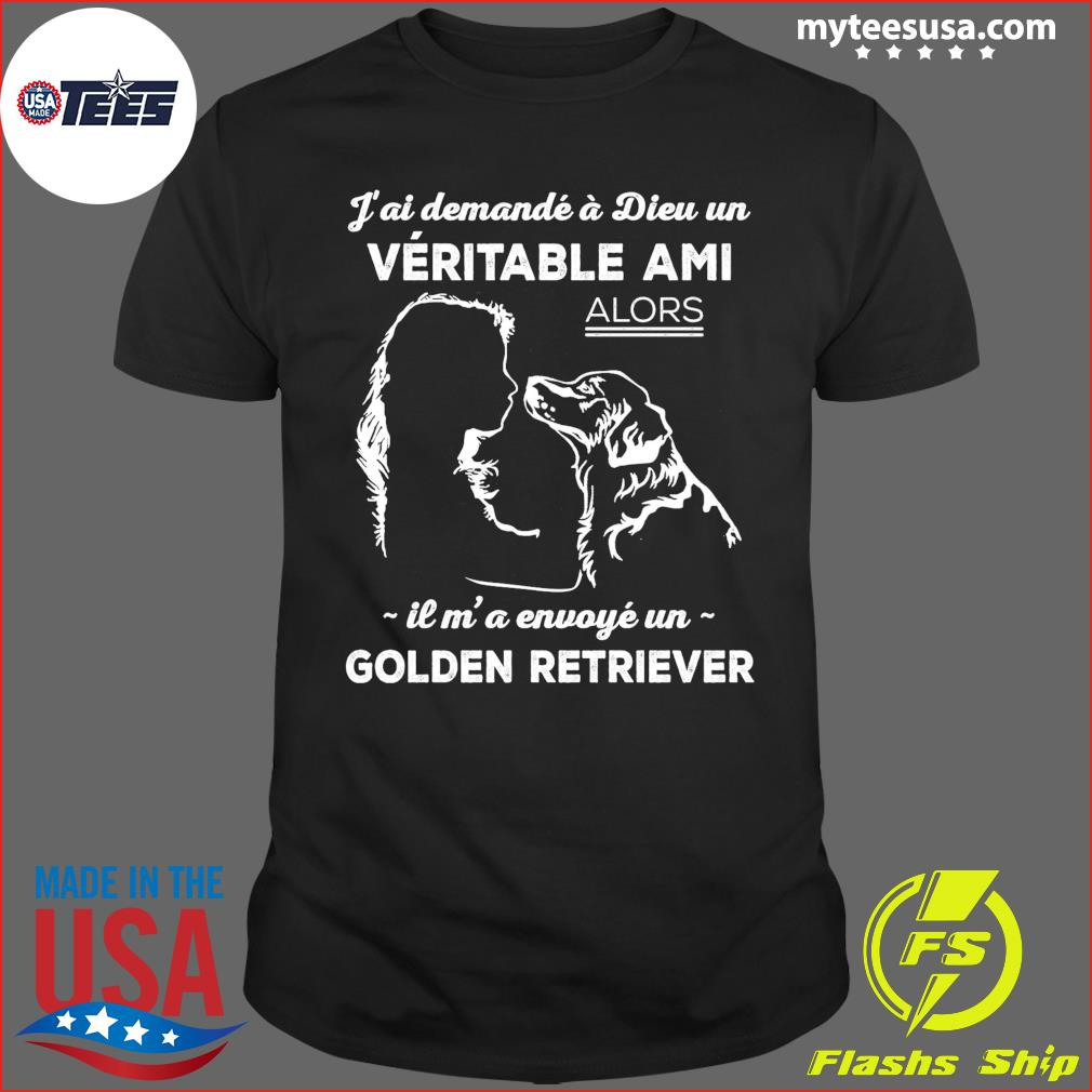 J'ai Demande A Dieu Un Veritable Ami Alors Il M' A Envoye Un Golden Retriever Shirt