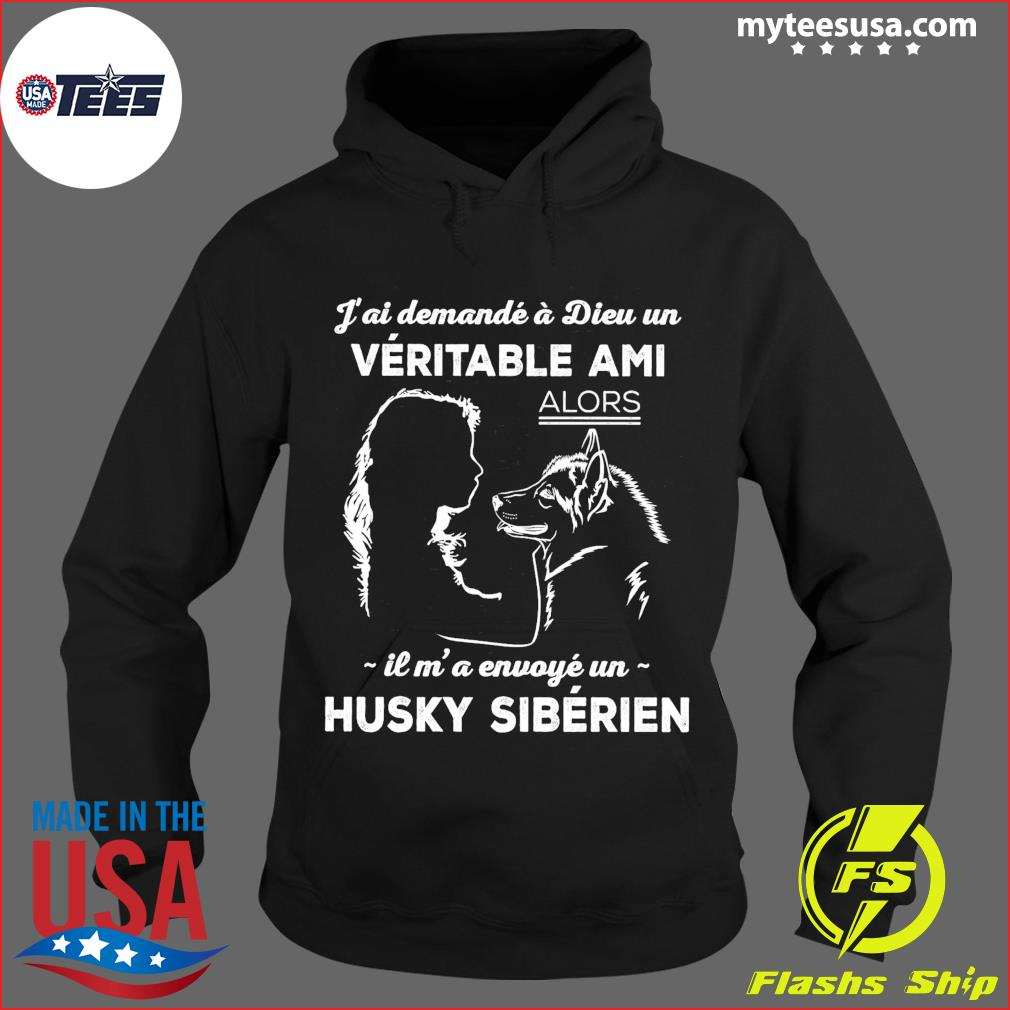 J'ai Demande A Dieu Un Veritable Ami Alors Il M' A Envoye Un Husky Siberien Shirt Hoodie