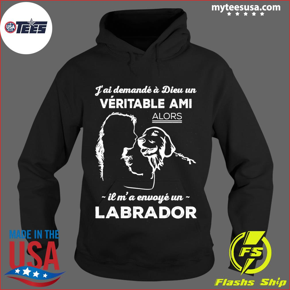 J'ai Demande A Dieu Un Veritable Ami Alors Il M' A Envoye Un Labrador Shirt Hoodie