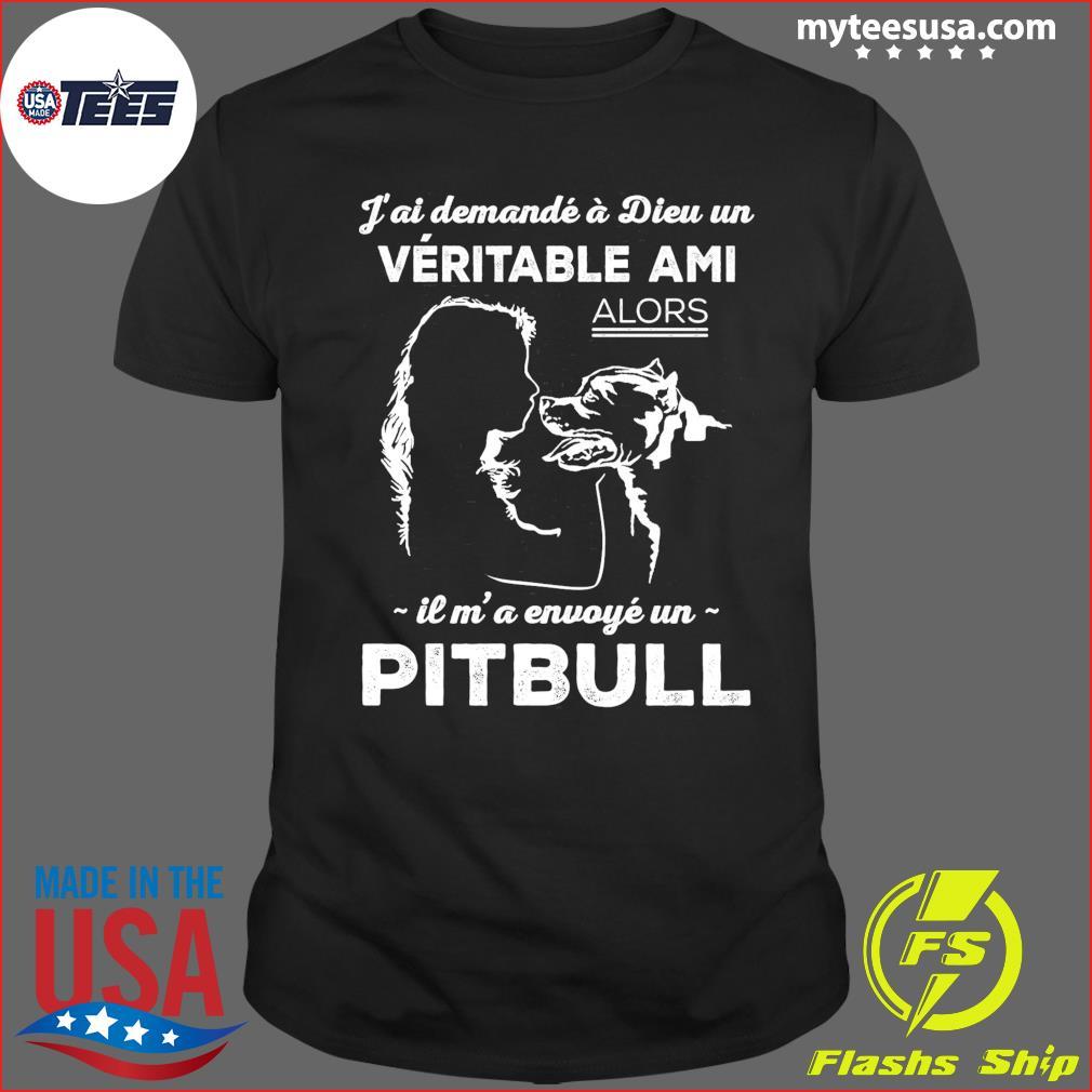J'ai Demande A Dieu Un Veritable Ami Alors Il M' A Envoye Un Pitbull Shirt