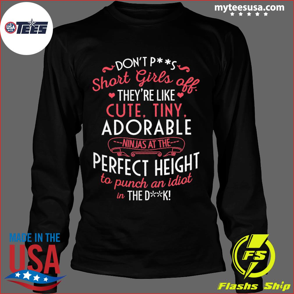 Don't Ps Short Girls Off They're Like Cute Tiny Adorable Perfect Height Shirt Long Sleeve
