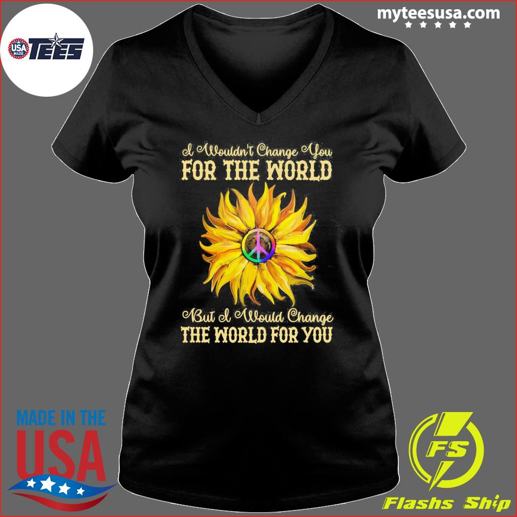 I Wouldn't Change You For The World Bit Of Would Change The World For You Sunflower Shirt Ladies V-neck