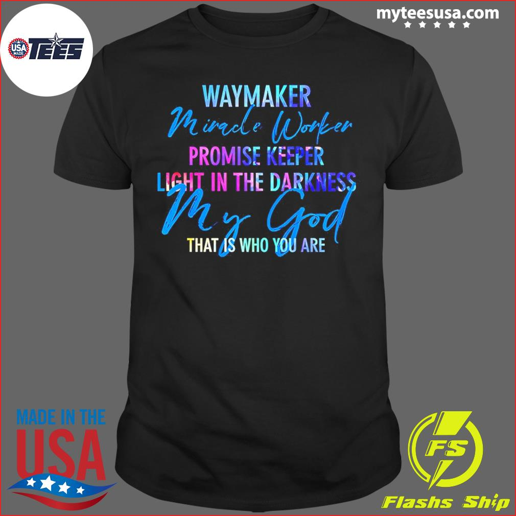 Way Maker Miracle Worker Promise Keeper Light In The D My God T-Shirt