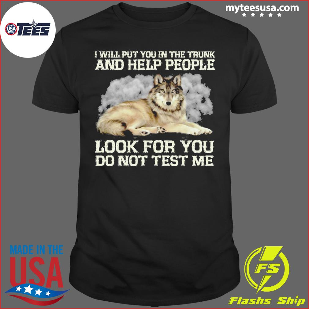 I Will Put You In The Trunk And Help People Look For You Do Not Trust Me Shirt
