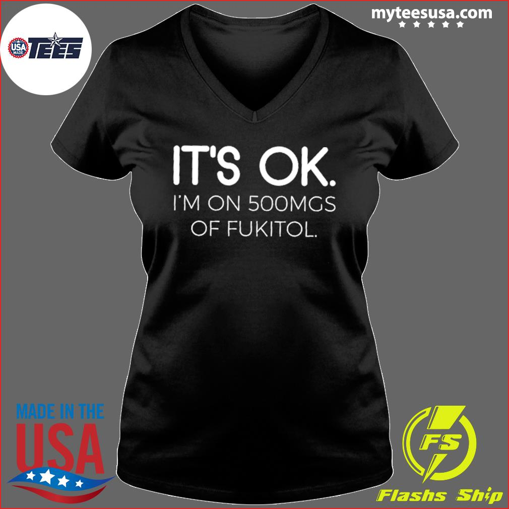 It's Ok I'm On 500mgs Of Fukitol Shirt Ladies V-neck