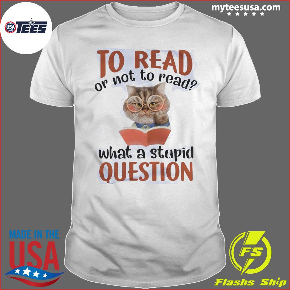 Cat To Read Or Not To Read What A Stupid Question Shirt