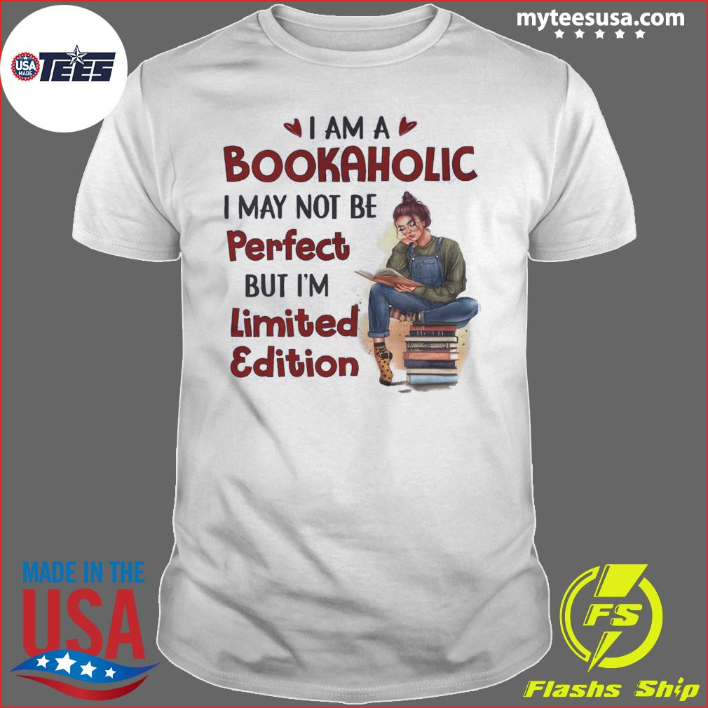 I Am A Bookaholic I May Not Be Perfect But I'm Limited Edition Shirt