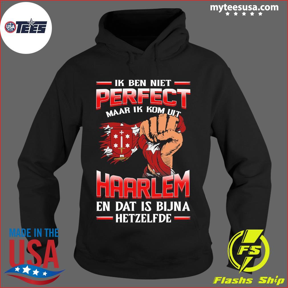 Ik Ben Niet Perfect Maar Ik Kom Uit Haarlem En Dat Is Bijna Hetzelfde T-Shirt Hoodie