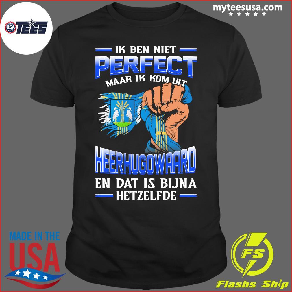 Ik Ben Niet Perfect Maar Ik Kom Uit Heerhugowaard En Dat Is Bijna Hetzelfde T-Shirt
