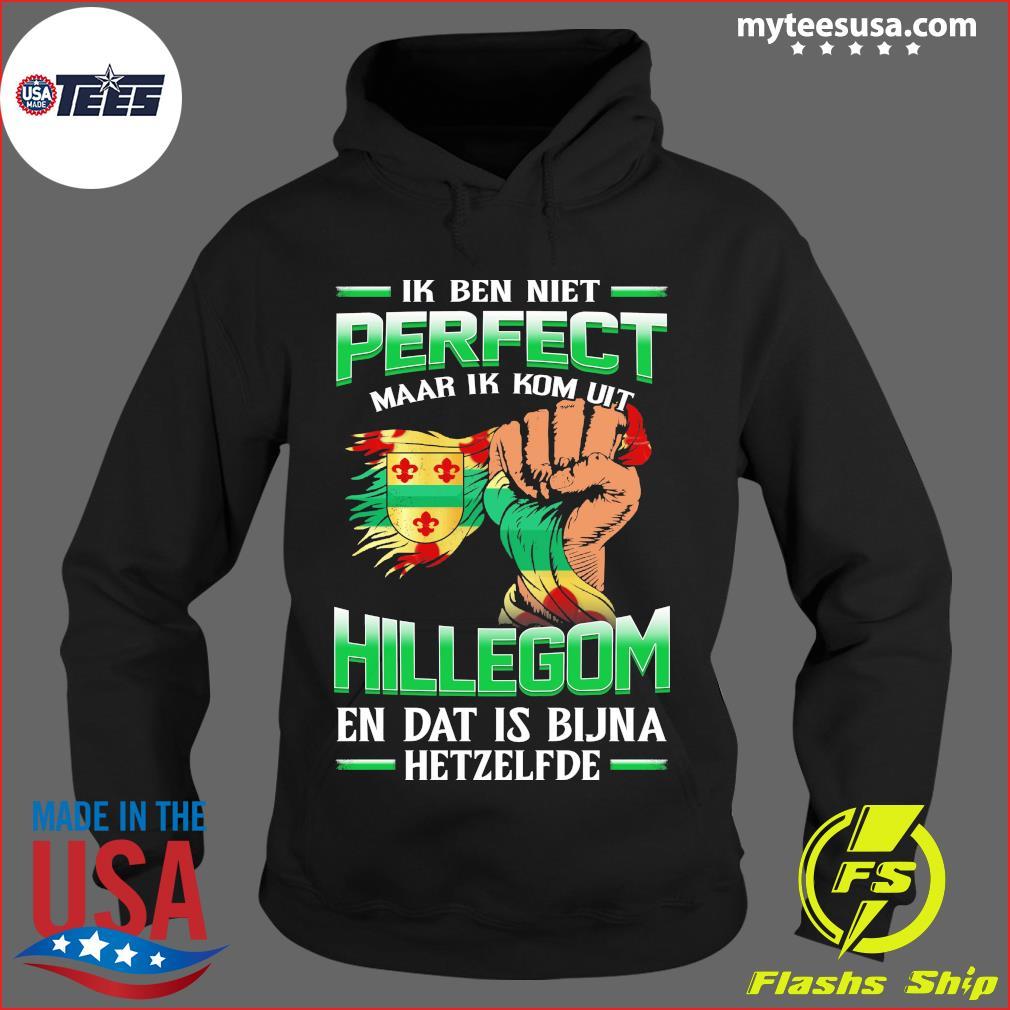 Ik Ben Niet Perfect Maar Ik Kom Uit Hillegom En Dat Is Bijna Hetzelfde T-Shirt Hoodie