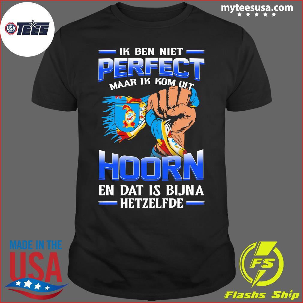 Ik Ben Niet Perfect Maar Ik Kom Uit Hoorn En Dat Is Bijna Hetzelfde T-Shirt