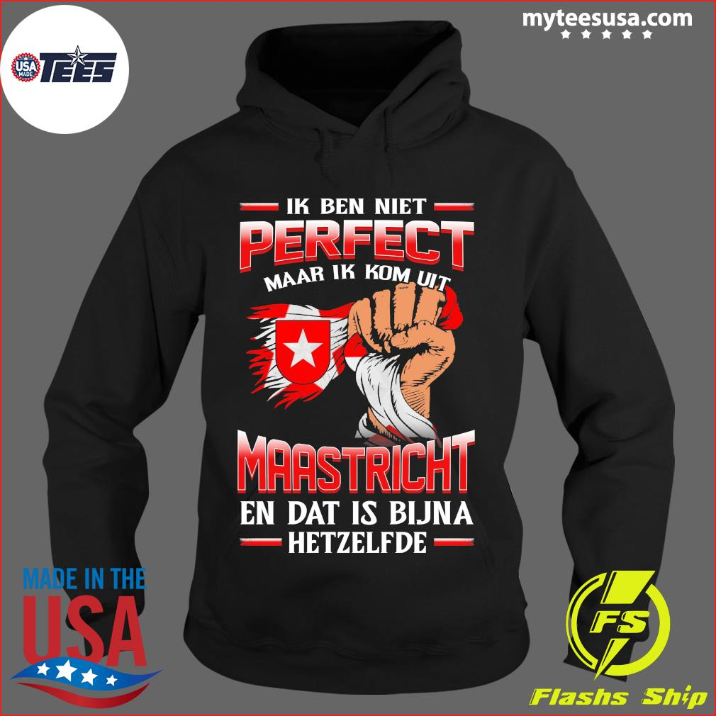 Ik Ben Niet Perfect Maar Ik Kom Uit Maastricht En Dat Is Bijna Hetzelfde T-Shirt Hoodie