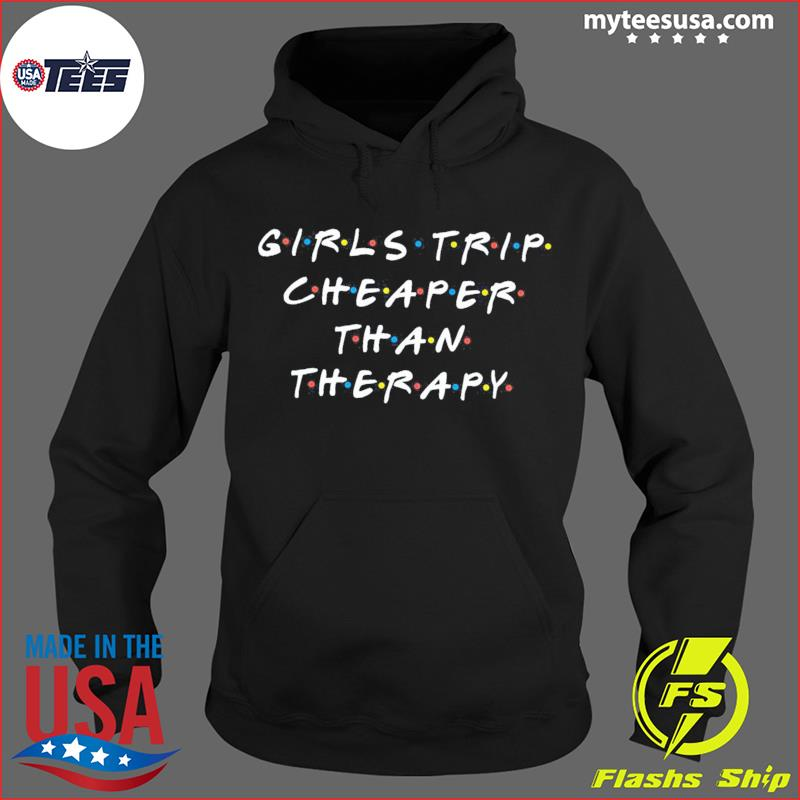 Girls Trip Cheaper Than Therapy Shirt Hoodie