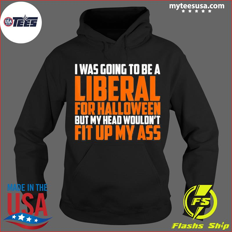 I was Going to Be A Liberal for Halloween 2021 Shirt Hoodie