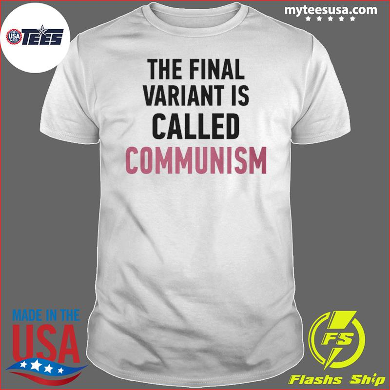 The Final Variant Is Called Communism Tee Shirt