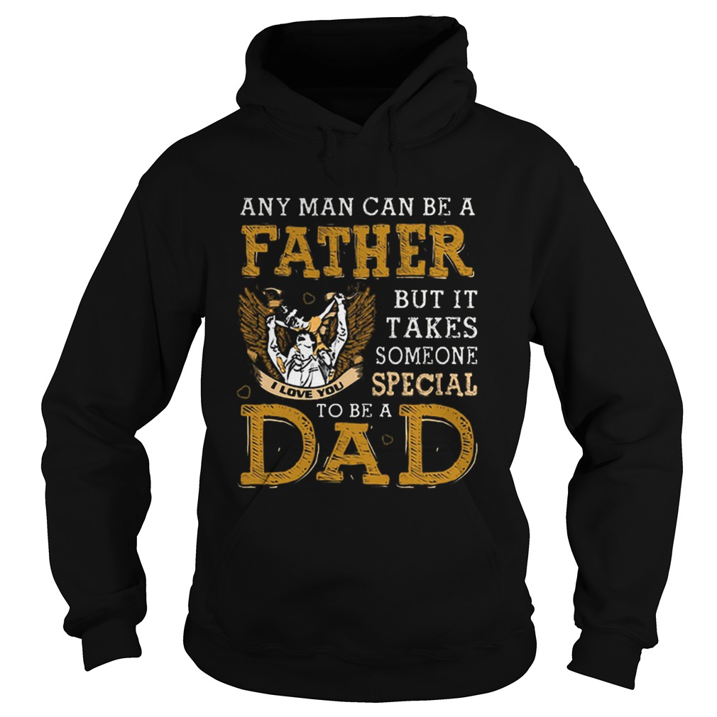 Any man can be a father but it takes someone special to be a dad  Hoodie