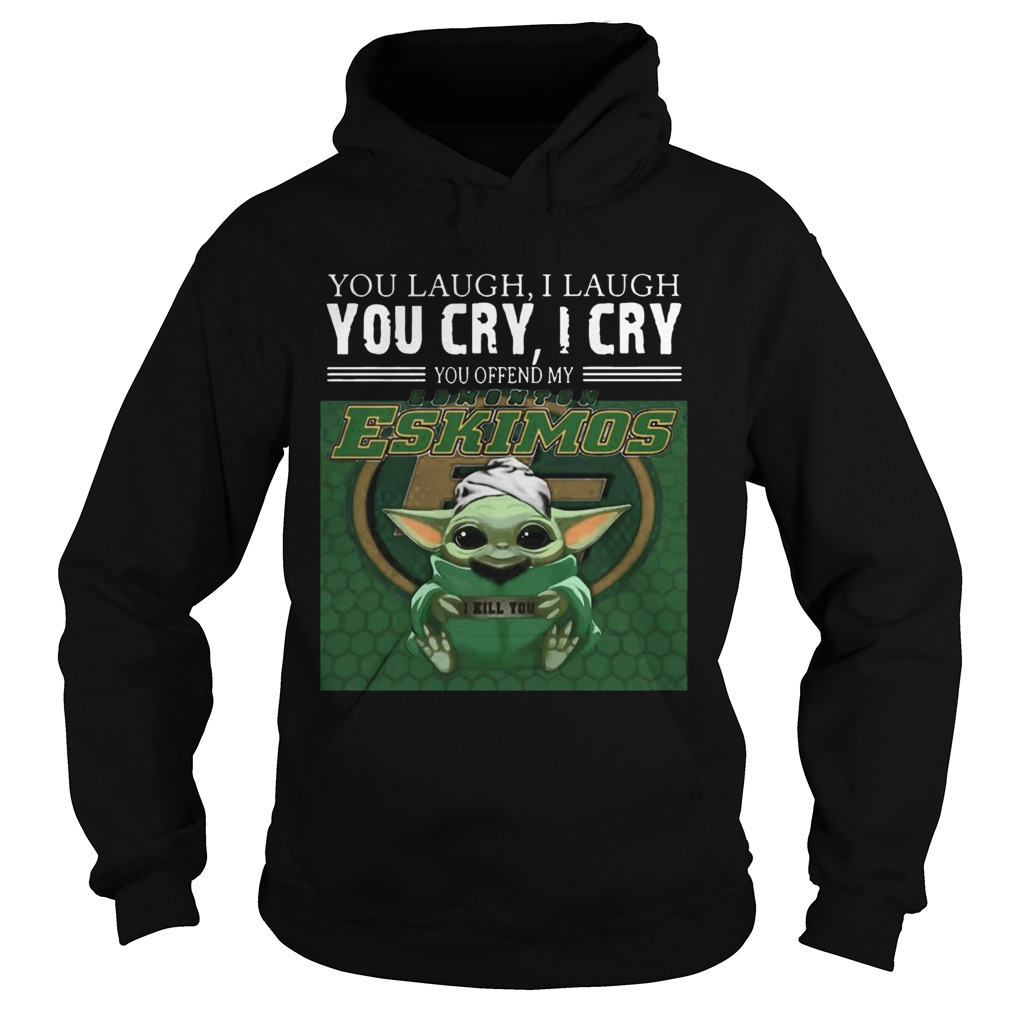 Baby Yoda you laugh I laugh you cry I cry you offend my Edmonton Eskimos I kill you  Hoodie