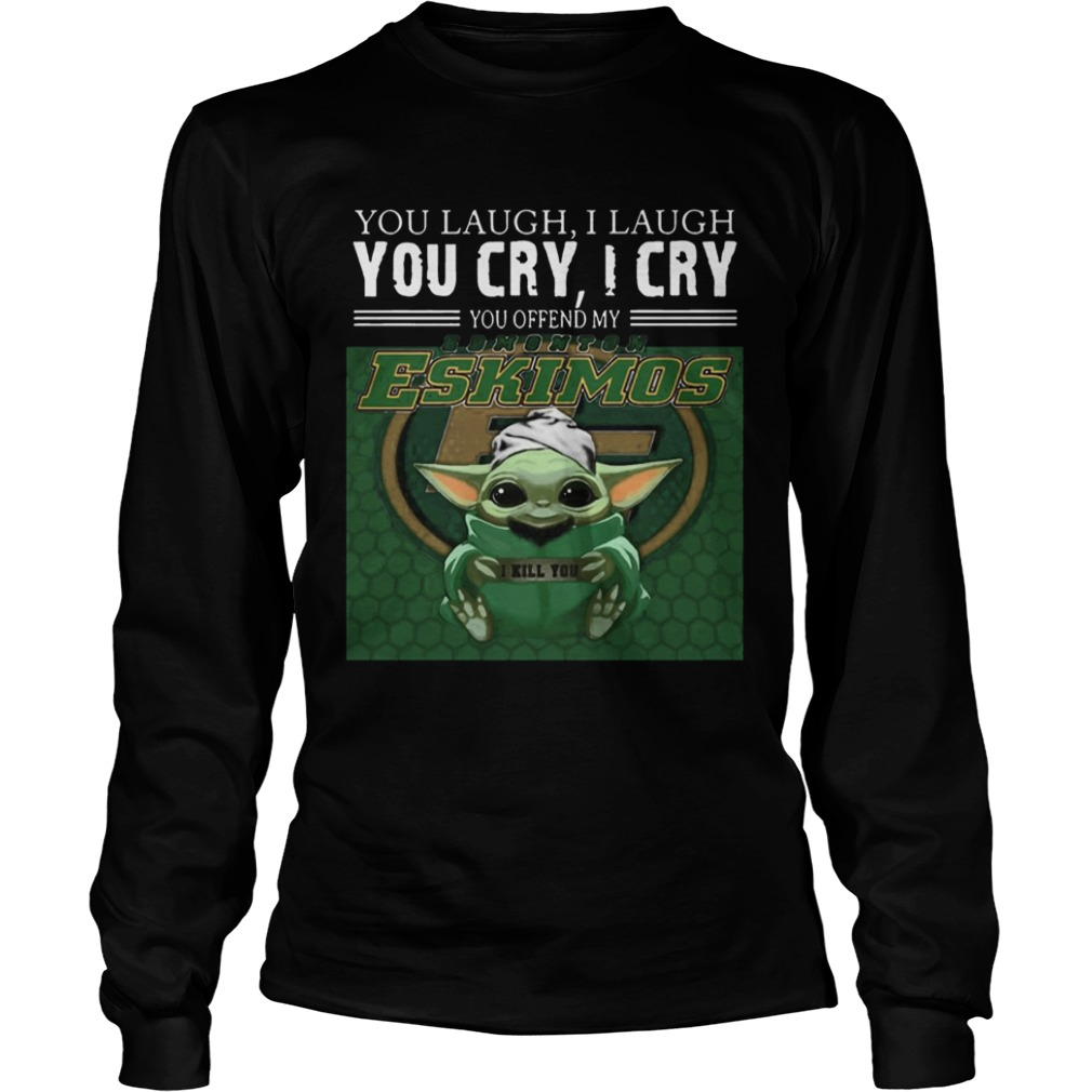 Baby Yoda you laugh I laugh you cry I cry you offend my Edmonton Eskimos I kill you  LongSleeve