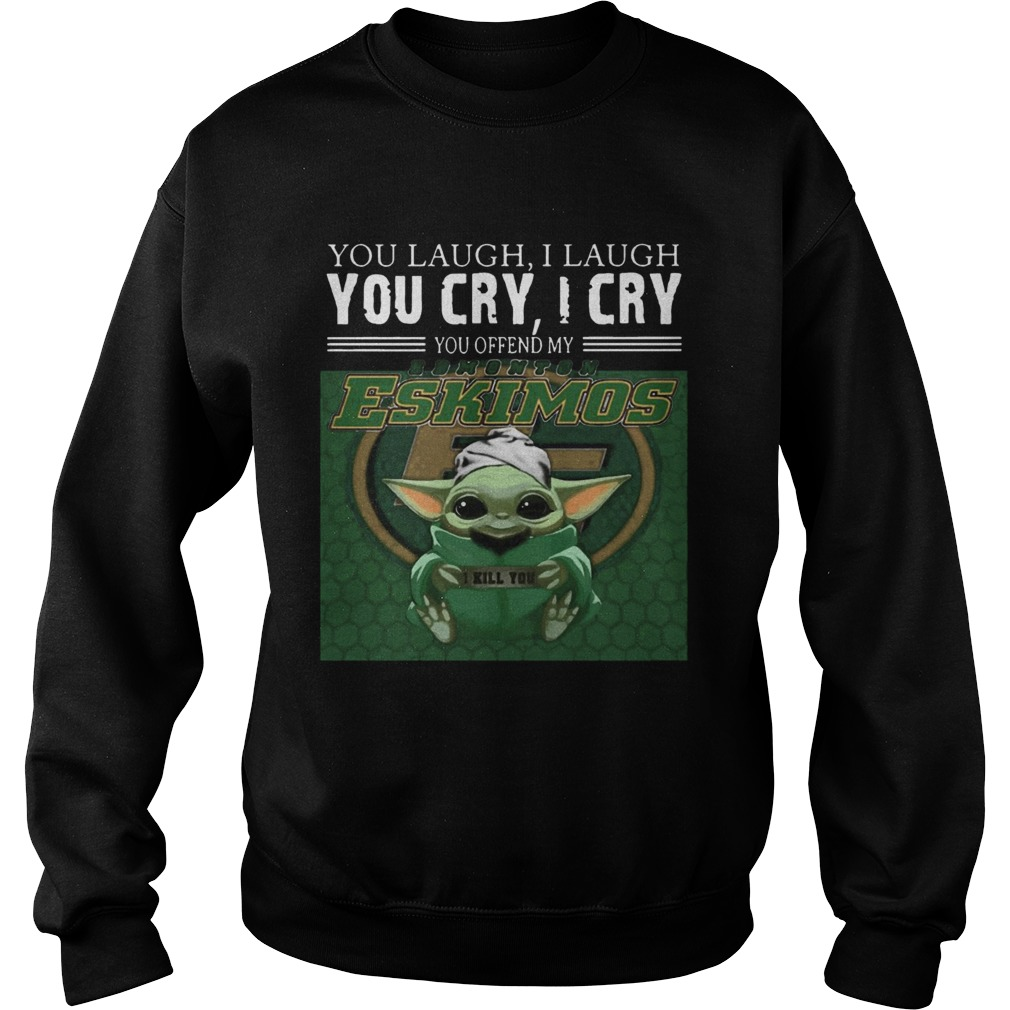 Baby Yoda you laugh I laugh you cry I cry you offend my Edmonton Eskimos I kill you  Sweatshirt