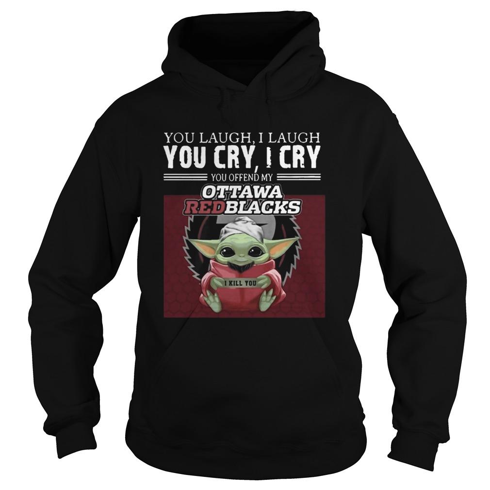 Baby Yoda you laugh I laugh you cry I cry you offend my Ottawa Redblacks I kill you  Hoodie