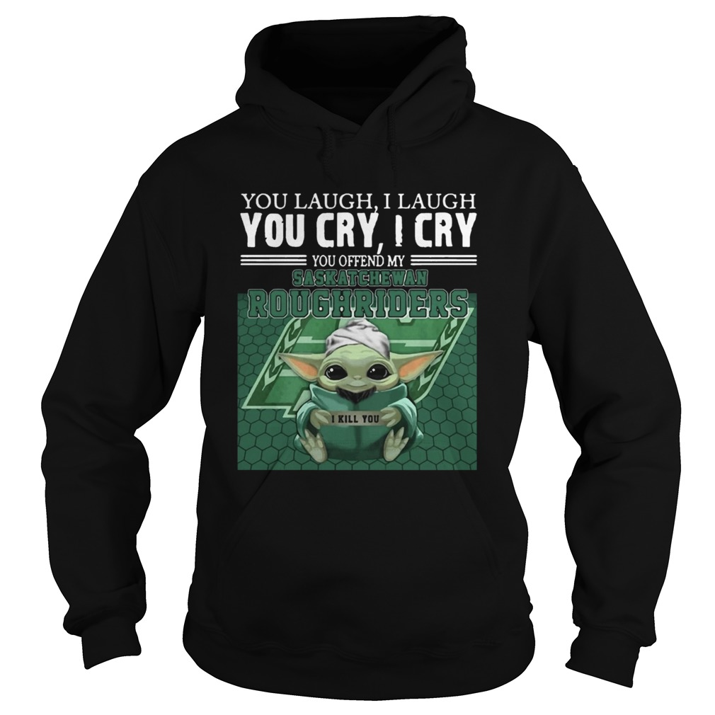 Baby Yoda you laugh I laugh you cry I cry you offend my Saskatchewan Roughriders  Hoodie
